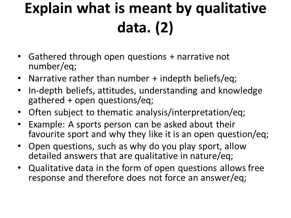 Gathered through open questions + narrative not number/eq; Narrative rather than number + indepth beliefs/eq; In-depth beliefs, attitudes, understandi
