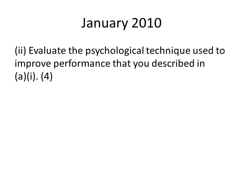 January 2010 (ii) Evaluate the psychological technique used to improve performance that you described in (a)(i). (4)