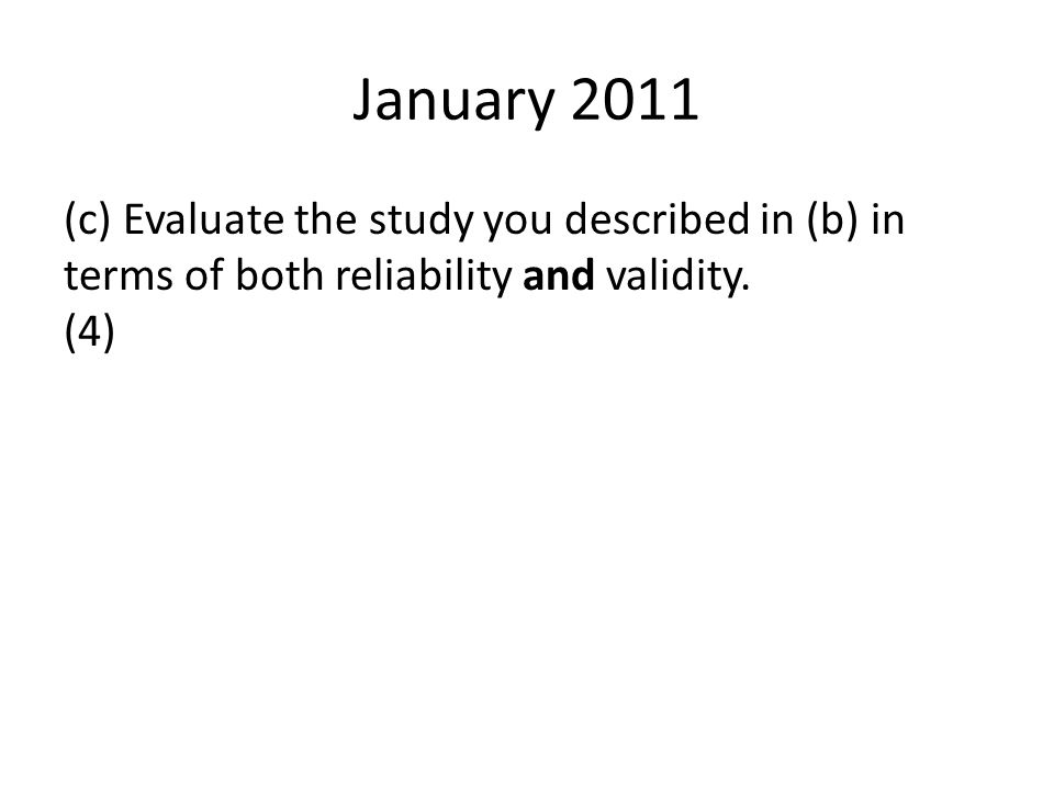 January 2011 (c) Evaluate the study you described in (b) in terms of both reliability and validity. (4)