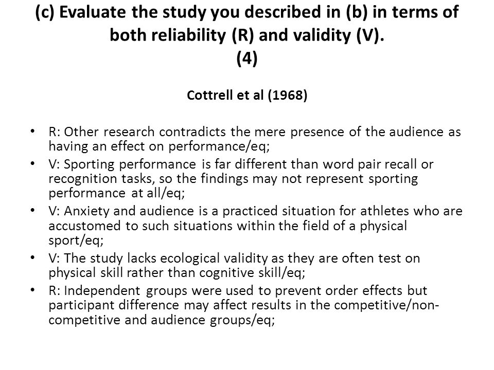 (c) Evaluate the study you described in (b) in terms of both reliability (R) and validity (V). (4) Cottrell et al (1968) R: Other research contradicts