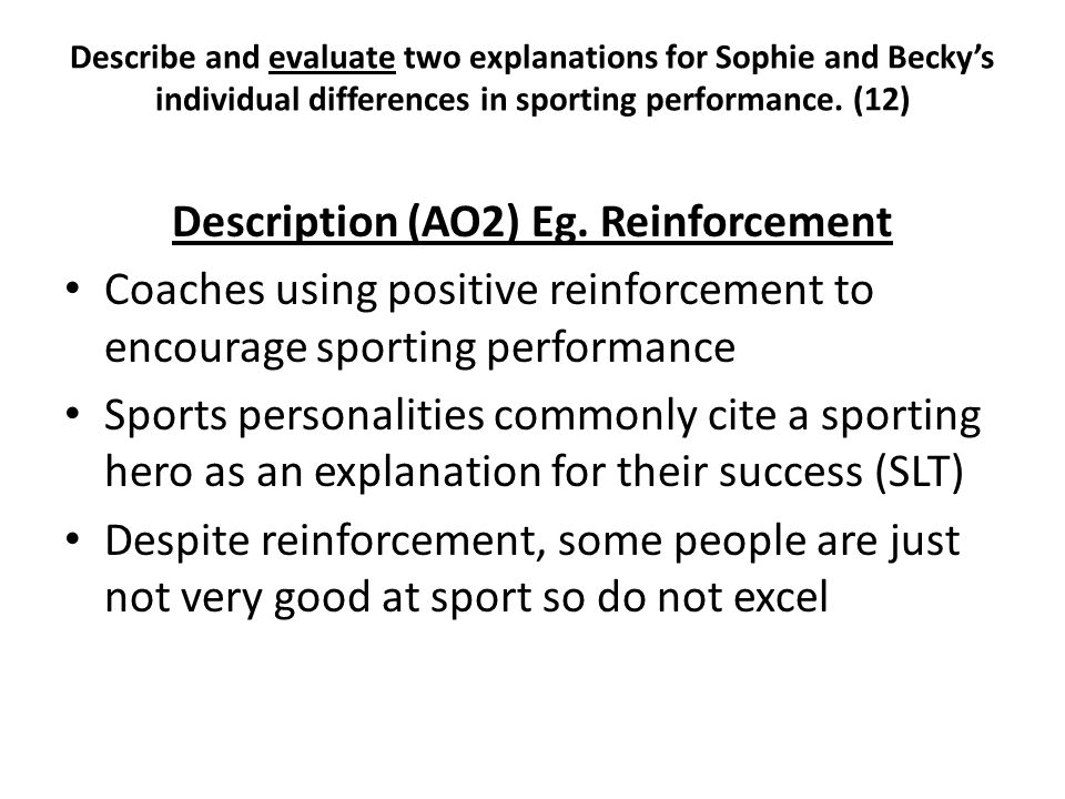 Describe and evaluate two explanations for Sophie and Becky's individual differences in sporting performance. (12) Description (AO2) Eg. Reinforcement