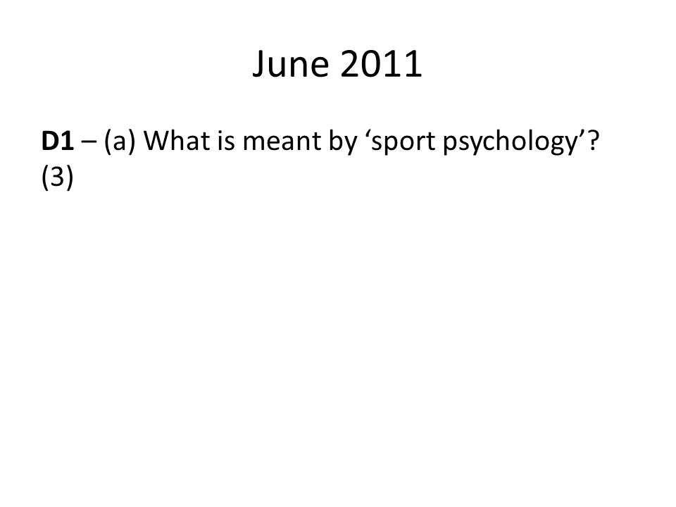 June 2011 D1 – (a) What is meant by 'sport psychology'? (3)