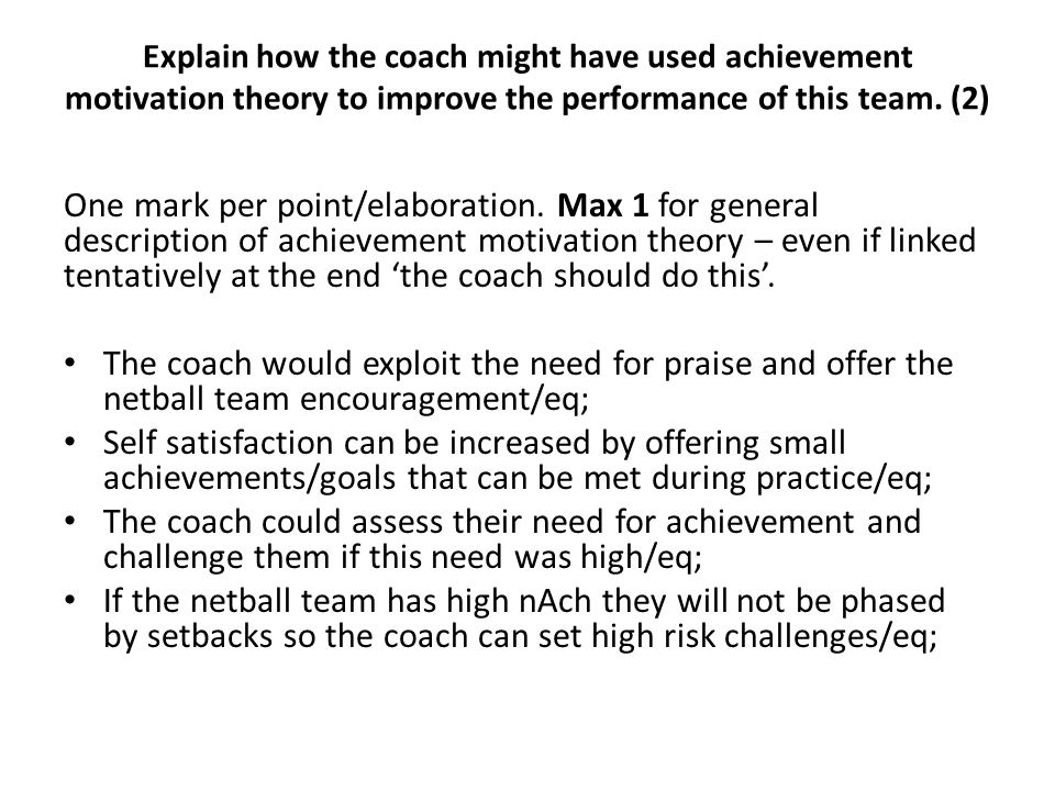 One mark per point/elaboration. Max 1 for general description of achievement motivation theory – even if linked tentatively at the end 'the coach shou