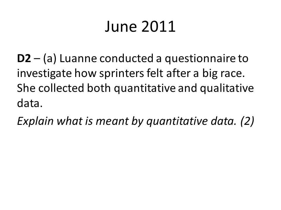June 2011 D2 – (a) Luanne conducted a questionnaire to investigate how sprinters felt after a big race. She collected both quantitative and qualitativ