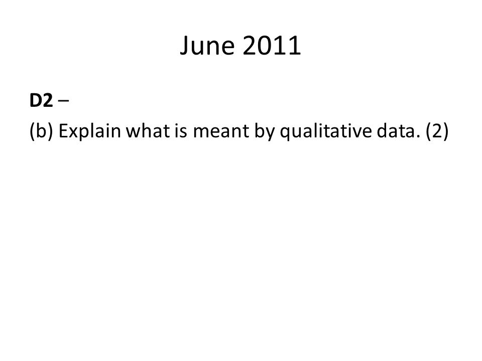 June 2011 D2 – (b) Explain what is meant by qualitative data. (2)