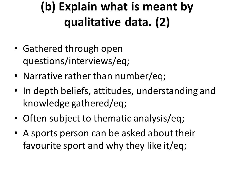 Gathered through open questions/interviews/eq; Narrative rather than number/eq; In depth beliefs, attitudes, understanding and knowledge gathered/eq;