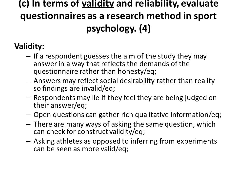 Validity: – If a respondent guesses the aim of the study they may answer in a way that reflects the demands of the questionnaire rather than honesty/e