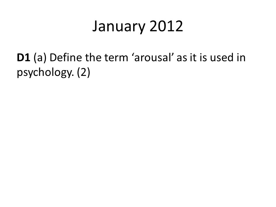 January 2012 D1 (a) Define the term 'arousal' as it is used in psychology. (2)