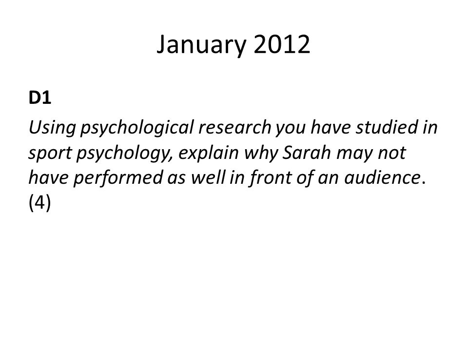January 2012 D1 Using psychological research you have studied in sport psychology, explain why Sarah may not have performed as well in front of an aud