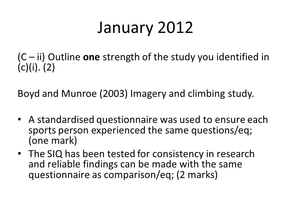 January 2012 (C – ii) Outline one strength of the study you identified in (c)(i). (2) Boyd and Munroe (2003) Imagery and climbing study. A standardise