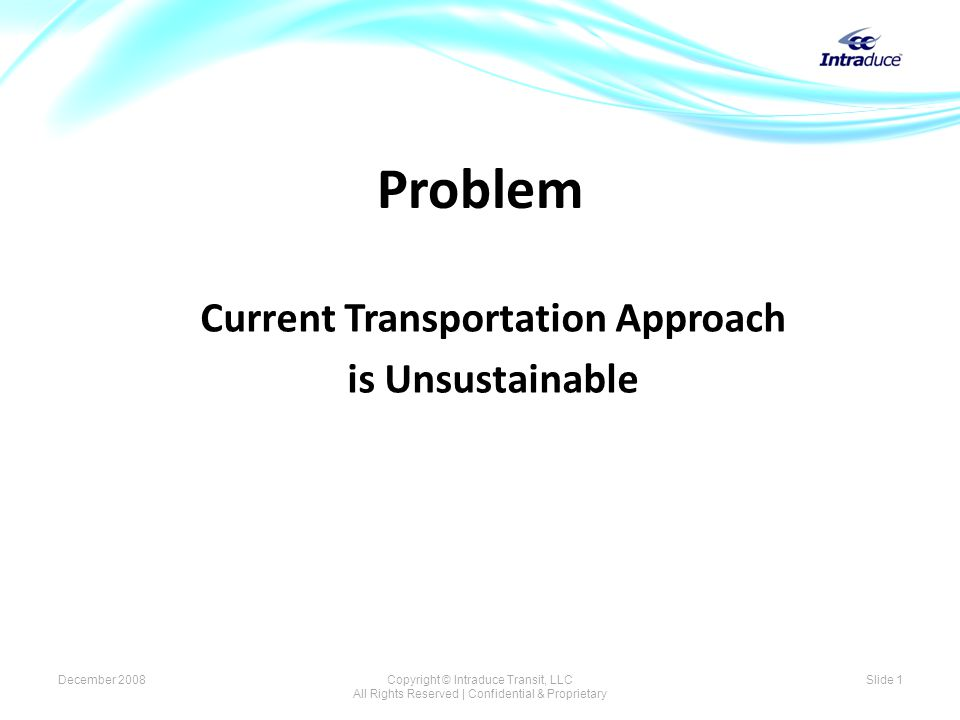 Problem Current Transportation Approach is Unsustainable December 2008Copyright © Intraduce Transit, LLC All Rights Reserved | Confidential & Proprietary Slide 1