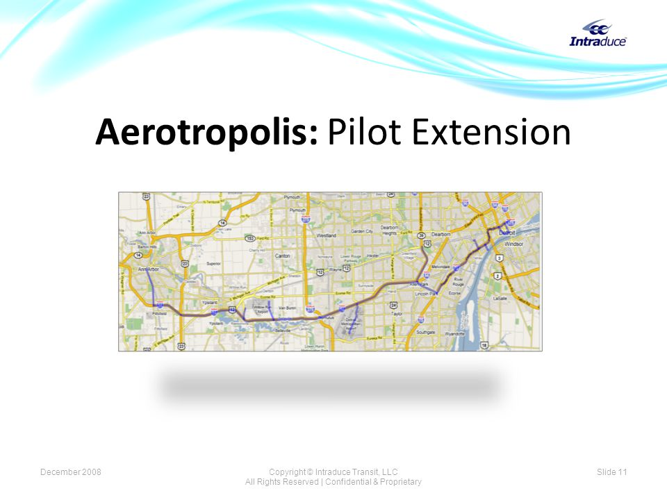 Aerotropolis: Pilot Extension Slide 11December 2008Copyright © Intraduce Transit, LLC All Rights Reserved | Confidential & Proprietary