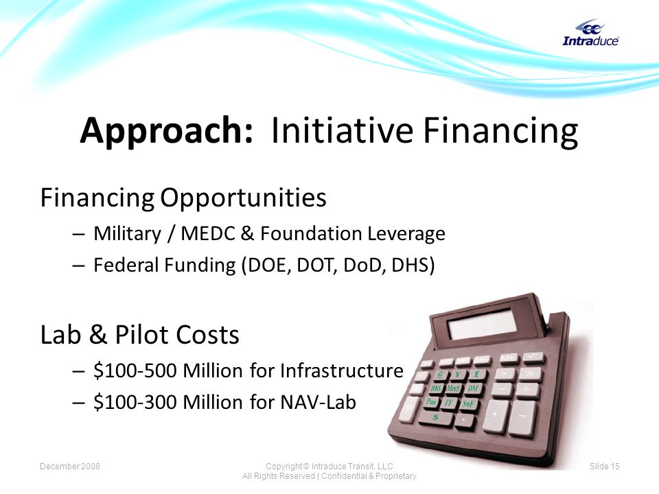 Approach: Initiative Financing Financing Opportunities – Military / MEDC & Foundation Leverage – Federal Funding (DOE, DOT, DoD, DHS) Lab & Pilot Costs – $100-500 Million for Infrastructure – $100-300 Million for NAV-Lab December 2008Copyright © Intraduce Transit, LLC All Rights Reserved | Confidential & Proprietary Slide 15