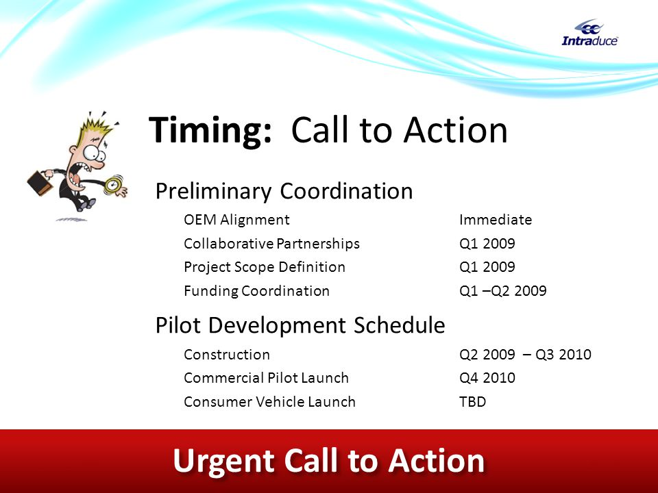Timing: Call to Action Preliminary Coordination OEM AlignmentImmediate Collaborative PartnershipsQ1 2009 Project Scope DefinitionQ1 2009 Funding CoordinationQ1 –Q2 2009 Pilot Development Schedule ConstructionQ2 2009 – Q3 2010 Commercial Pilot LaunchQ4 2010 Consumer Vehicle Launch TBD December 2008Copyright © Intraduce Transit, LLC All Rights Reserved | Confidential & Proprietary Slide 16 Urgent Call to Action