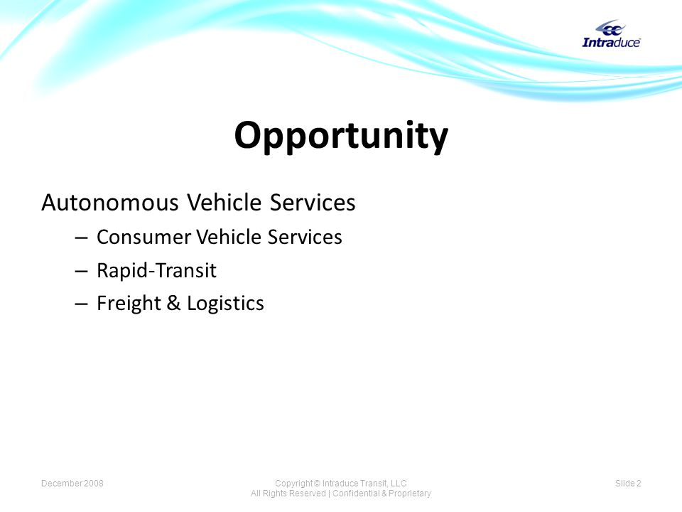 Opportunity Autonomous Vehicle Services – Consumer Vehicle Services – Rapid-Transit – Freight & Logistics Slide 2December 2008Copyright © Intraduce Transit, LLC All Rights Reserved | Confidential & Proprietary