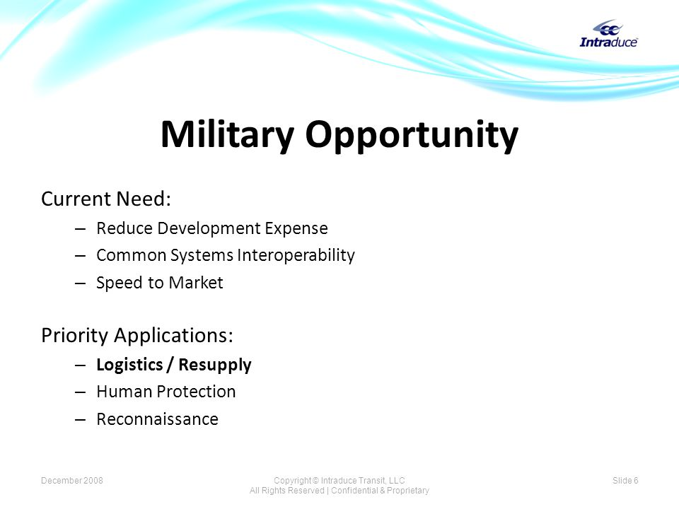 Military Opportunity Current Need: – Reduce Development Expense – Common Systems Interoperability – Speed to Market Priority Applications: – Logistics / Resupply – Human Protection – Reconnaissance Slide 6December 2008Copyright © Intraduce Transit, LLC All Rights Reserved | Confidential & Proprietary