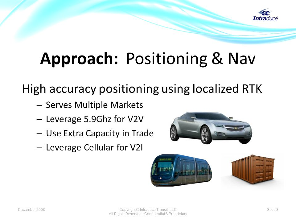 High accuracy positioning using localized RTK – Serves Multiple Markets – Leverage 5.9Ghz for V2V – Use Extra Capacity in Trade – Leverage Cellular for V2I Approach: Positioning & Nav December 2008Copyright © Intraduce Transit, LLC All Rights Reserved | Confidential & Proprietary Slide 8