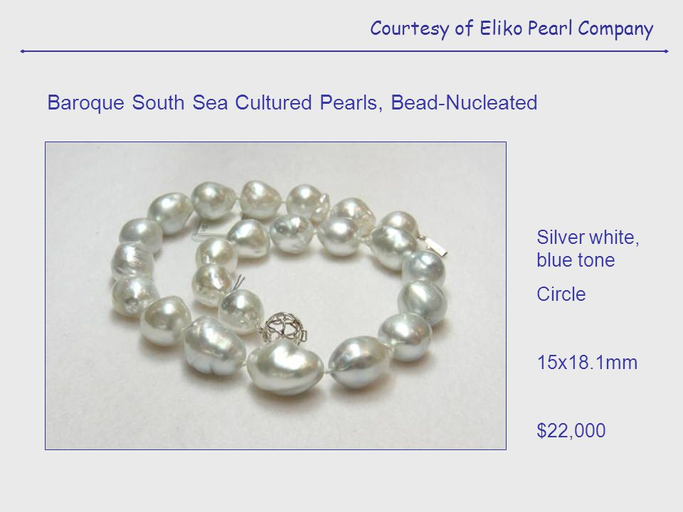 Courtesy of Eliko Pearl Company Silver white, blue tone Circle 15x18.1mm $22,000 Baroque South Sea Cultured Pearls, Bead-Nucleated