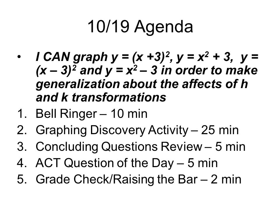 10/19 Agenda I CAN graph y = (x +3) 2, y = x 2 + 3, y = (x – 3) 2 and y = x 2 – 3 in order to make generalization about the affects of h and k transformations 1.Bell Ringer – 10 min 2.Graphing Discovery Activity – 25 min 3.Concluding Questions Review – 5 min 4.ACT Question of the Day – 5 min 5.Grade Check/Raising the Bar – 2 min