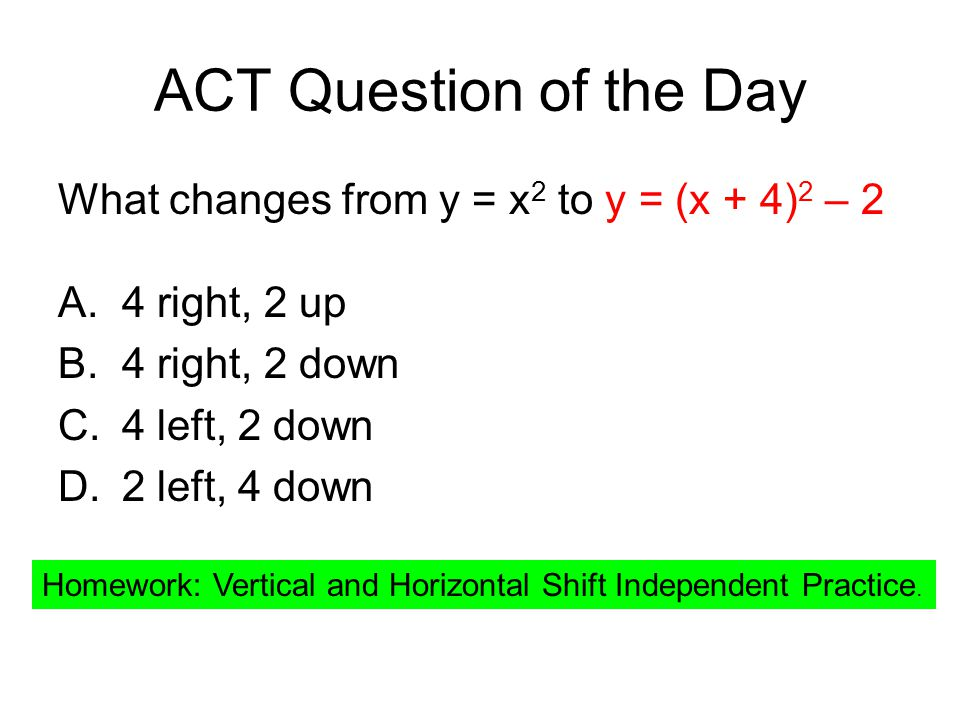 ACT Question of the Day What changes from y = x 2 to y = (x + 4) 2 – 2 A.4 right, 2 up B.4 right, 2 down C.4 left, 2 down D.2 left, 4 down Homework: Vertical and Horizontal Shift Independent Practice.