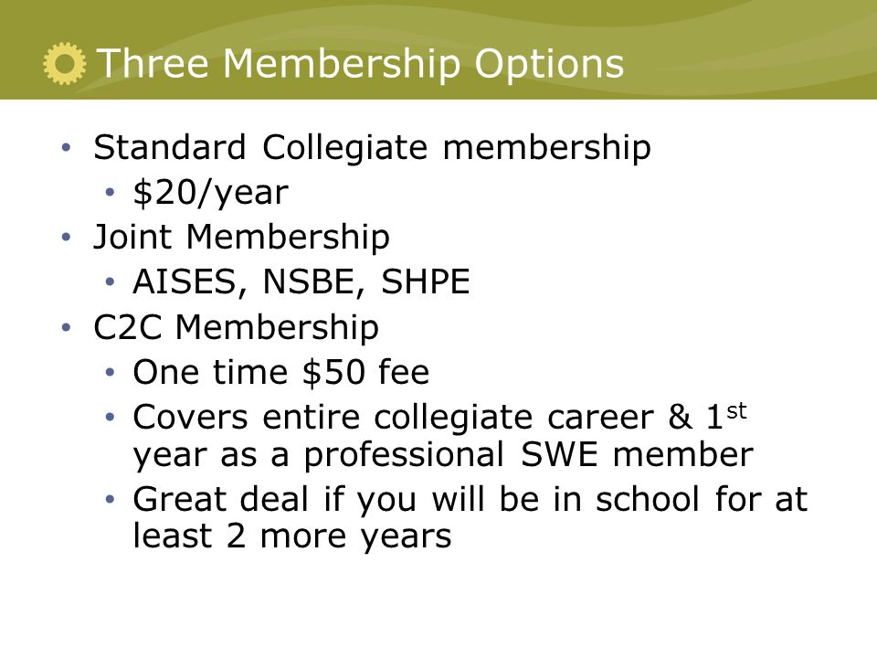 Three Membership Options Standard Collegiate membership $20/year Joint Membership AISES, NSBE, SHPE C2C Membership One time $50 fee Covers entire collegiate career & 1 st year as a professional SWE member Great deal if you will be in school for at least 2 more years