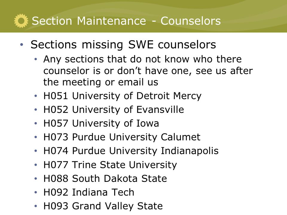 Section Maintenance - Counselors Sections missing SWE counselors Any sections that do not know who there counselor is or don't have one, see us after the meeting or email us H051 University of Detroit Mercy H052 University of Evansville H057 University of Iowa H073 Purdue University Calumet H074 Purdue University Indianapolis H077 Trine State University H088 South Dakota State H092 Indiana Tech H093 Grand Valley State