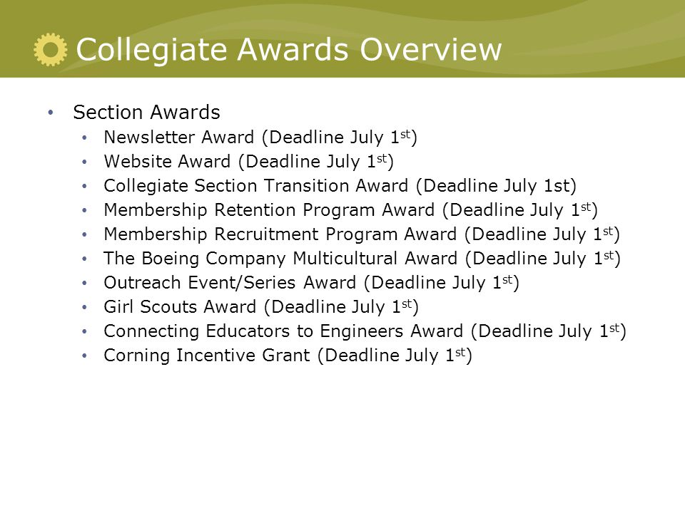 Collegiate Awards Overview Section Awards Newsletter Award (Deadline July 1 st ) Website Award (Deadline July 1 st ) Collegiate Section Transition Award (Deadline July 1st) Membership Retention Program Award (Deadline July 1 st ) Membership Recruitment Program Award (Deadline July 1 st ) The Boeing Company Multicultural Award (Deadline July 1 st ) Outreach Event/Series Award (Deadline July 1 st ) Girl Scouts Award (Deadline July 1 st ) Connecting Educators to Engineers Award (Deadline July 1 st ) Corning Incentive Grant (Deadline July 1 st )