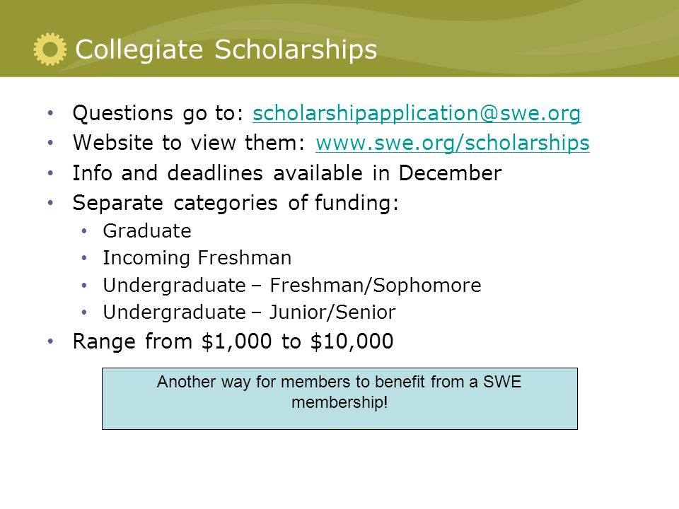 Collegiate Scholarships Questions go to: scholarshipapplication@swe.orgscholarshipapplication@swe.org Website to view them: www.swe.org/scholarshipswww.swe.org/scholarships Info and deadlines available in December Separate categories of funding: Graduate Incoming Freshman Undergraduate – Freshman/Sophomore Undergraduate – Junior/Senior Range from $1,000 to $10,000 Another way for members to benefit from a SWE membership!