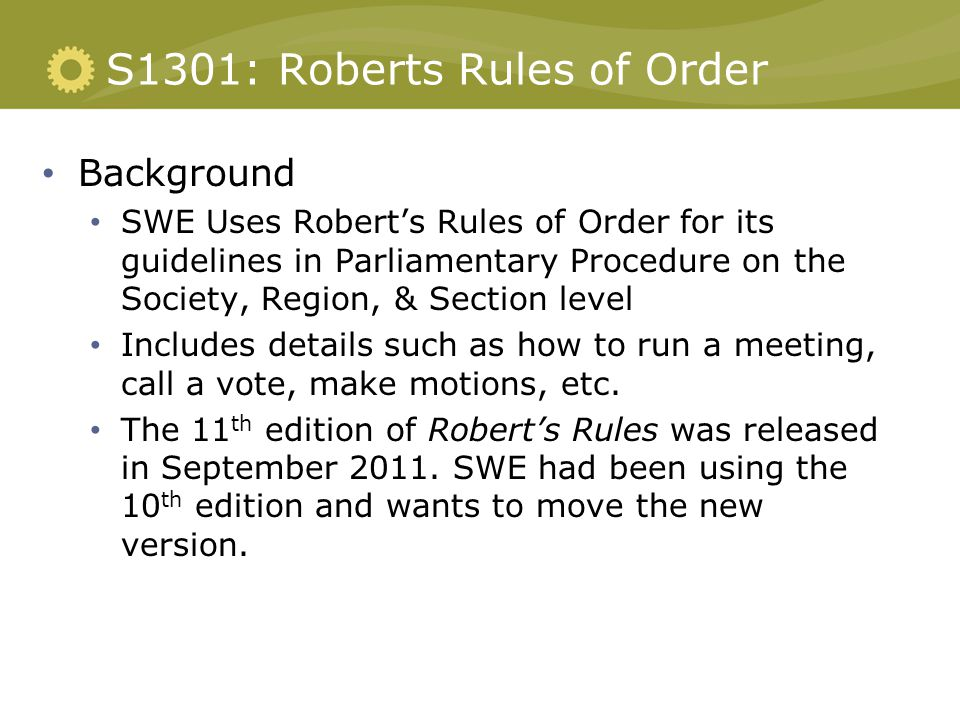 S1301: Roberts Rules of Order Background SWE Uses Robert's Rules of Order for its guidelines in Parliamentary Procedure on the Society, Region, & Section level Includes details such as how to run a meeting, call a vote, make motions, etc.