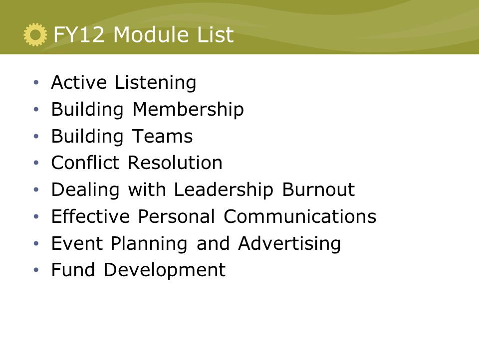 FY12 Module List Active Listening Building Membership Building Teams Conflict Resolution Dealing with Leadership Burnout Effective Personal Communications Event Planning and Advertising Fund Development