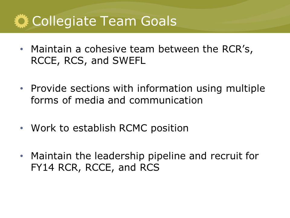 Collegiate Team Goals Maintain a cohesive team between the RCR's, RCCE, RCS, and SWEFL Provide sections with information using multiple forms of media and communication Work to establish RCMC position Maintain the leadership pipeline and recruit for FY14 RCR, RCCE, and RCS