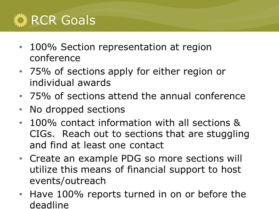 RCR Goals 100% Section representation at region conference 75% of sections apply for either region or individual awards 75% of sections attend the annual conference No dropped sections 100% contact information with all sections & CIGs.