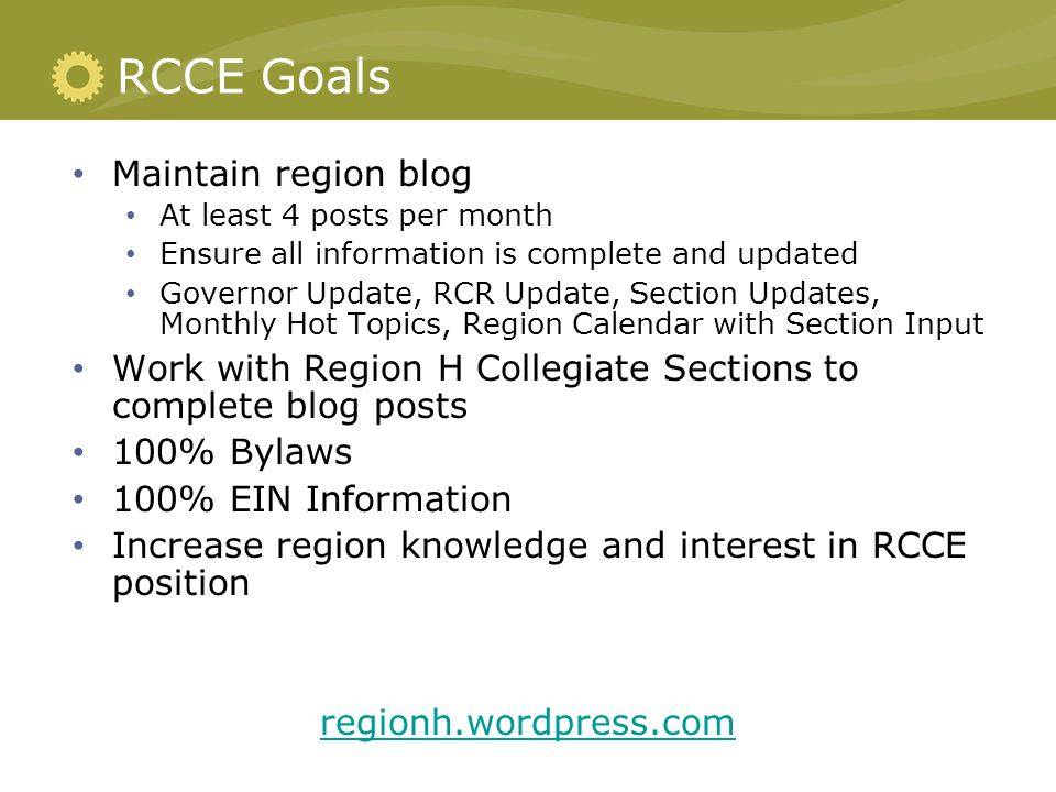 RCCE Goals Maintain region blog At least 4 posts per month Ensure all information is complete and updated Governor Update, RCR Update, Section Updates, Monthly Hot Topics, Region Calendar with Section Input Work with Region H Collegiate Sections to complete blog posts 100% Bylaws 100% EIN Information Increase region knowledge and interest in RCCE position regionh.wordpress.com