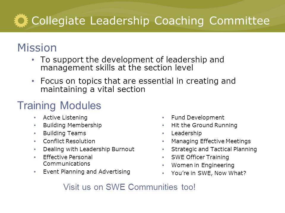 Collegiate Leadership Coaching Committee Active Listening Building Membership Building Teams Conflict Resolution Dealing with Leadership Burnout Effective Personal Communications Event Planning and Advertising Fund Development Hit the Ground Running Leadership Managing Effective Meetings Strategic and Tactical Planning SWE Officer Training Women in Engineering You're in SWE, Now What.