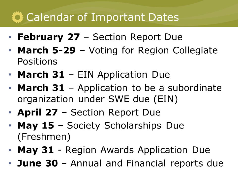 Calendar of Important Dates February 27 – Section Report Due March 5-29 – Voting for Region Collegiate Positions March 31 – EIN Application Due March 31 – Application to be a subordinate organization under SWE due (EIN) April 27 – Section Report Due May 15 – Society Scholarships Due (Freshmen) May 31 - Region Awards Application Due June 30 – Annual and Financial reports due