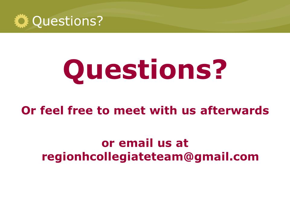 Questions? Or feel free to meet with us afterwards or email us at regionhcollegiateteam@gmail.com