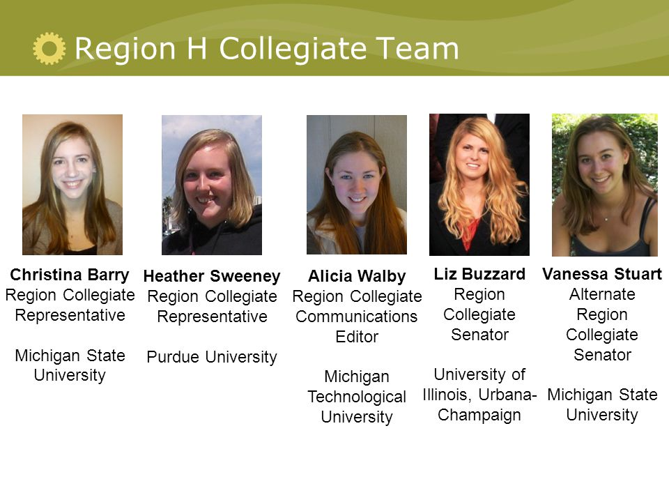 Region H Collegiate Team Christina Barry Region Collegiate Representative Michigan State University Heather Sweeney Region Collegiate Representative Purdue University Alicia Walby Region Collegiate Communications Editor Michigan Technological University Liz Buzzard Region Collegiate Senator University of Illinois, Urbana- Champaign Vanessa Stuart Alternate Region Collegiate Senator Michigan State University
