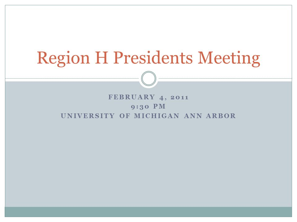 FEBRUARY 4, 2011 9:30 PM UNIVERSITY OF MICHIGAN ANN ARBOR Region H Presidents Meeting