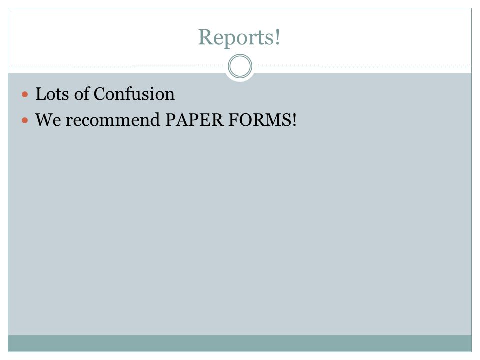 Reports! Lots of Confusion We recommend PAPER FORMS!