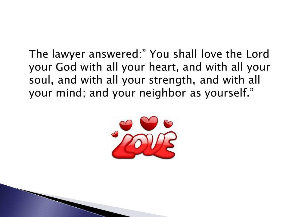 The lawyer answered: You shall love the Lord your God with all your heart, and with all your soul, and with all your strength, and with all your mind; and your neighbor as yourself.