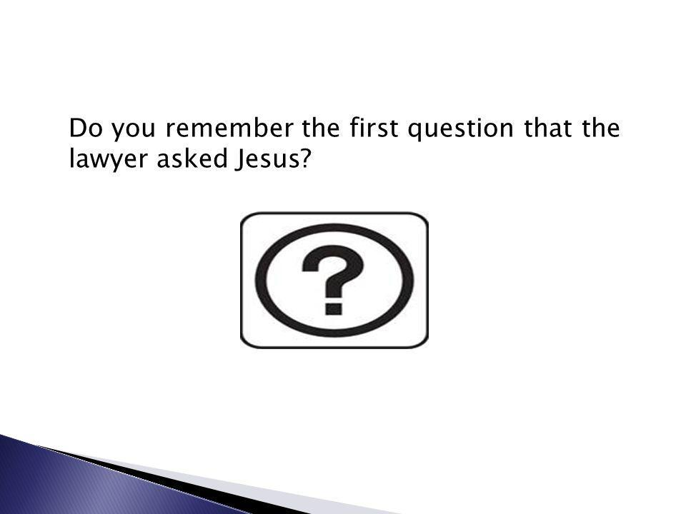 Do you remember the first question that the lawyer asked Jesus