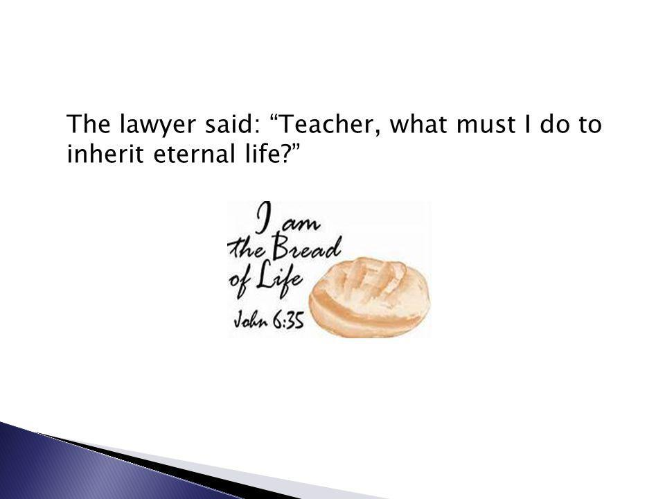 The lawyer said: Teacher, what must I do to inherit eternal life