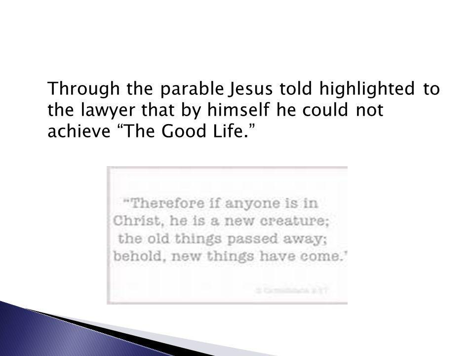 Through the parable Jesus told highlighted to the lawyer that by himself he could not achieve The Good Life.