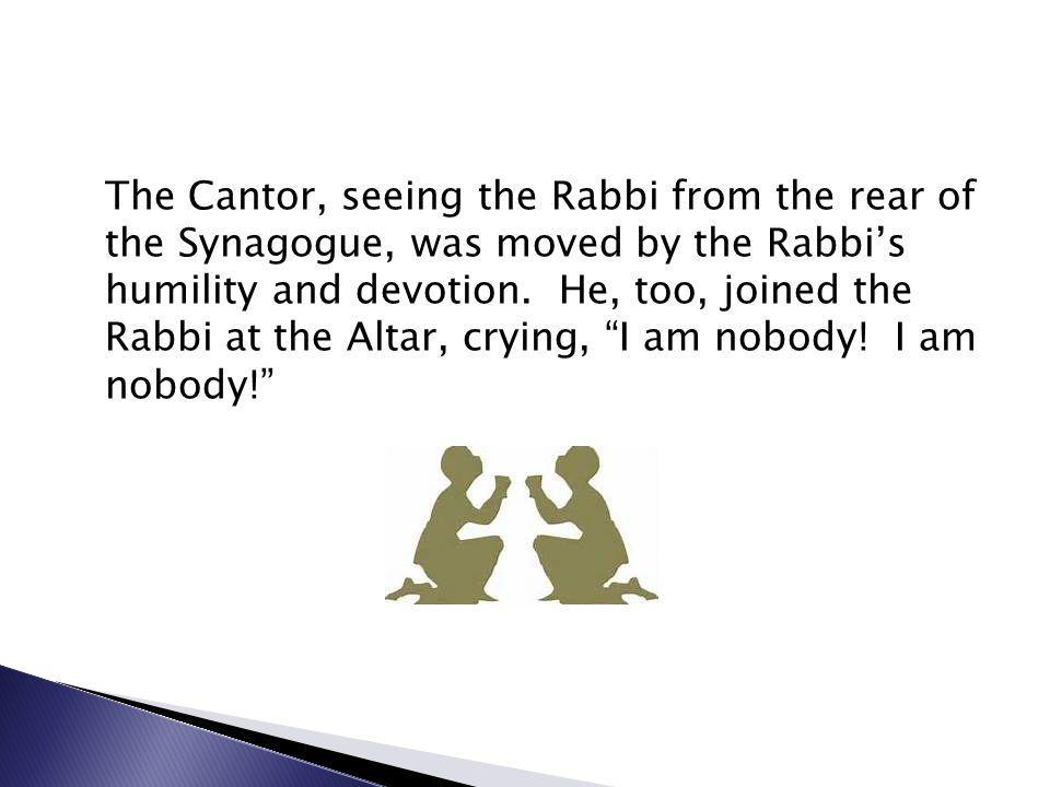 The Cantor, seeing the Rabbi from the rear of the Synagogue, was moved by the Rabbi's humility and devotion.