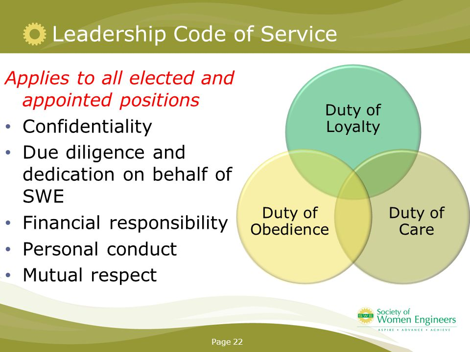 Leadership Code of Service Applies to all elected and appointed positions Confidentiality Due diligence and dedication on behalf of SWE Financial responsibility Personal conduct Mutual respect Page 22 Duty of Loyalty Duty of Care Duty of Obedience