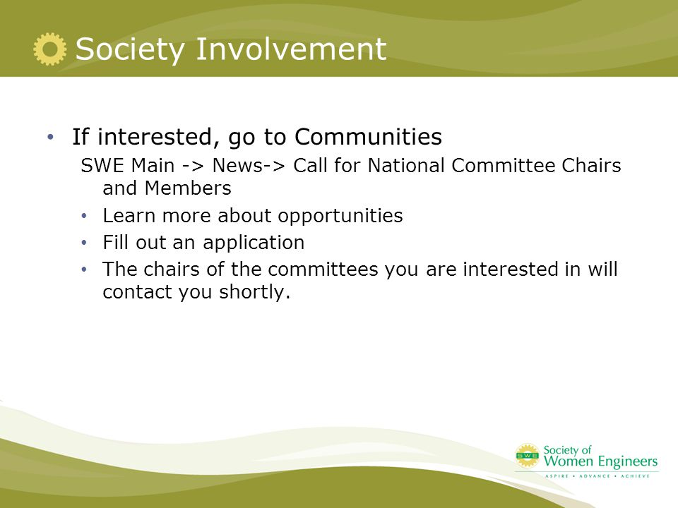 Society Involvement If interested, go to Communities SWE Main -> News-> Call for National Committee Chairs and Members Learn more about opportunities Fill out an application The chairs of the committees you are interested in will contact you shortly.