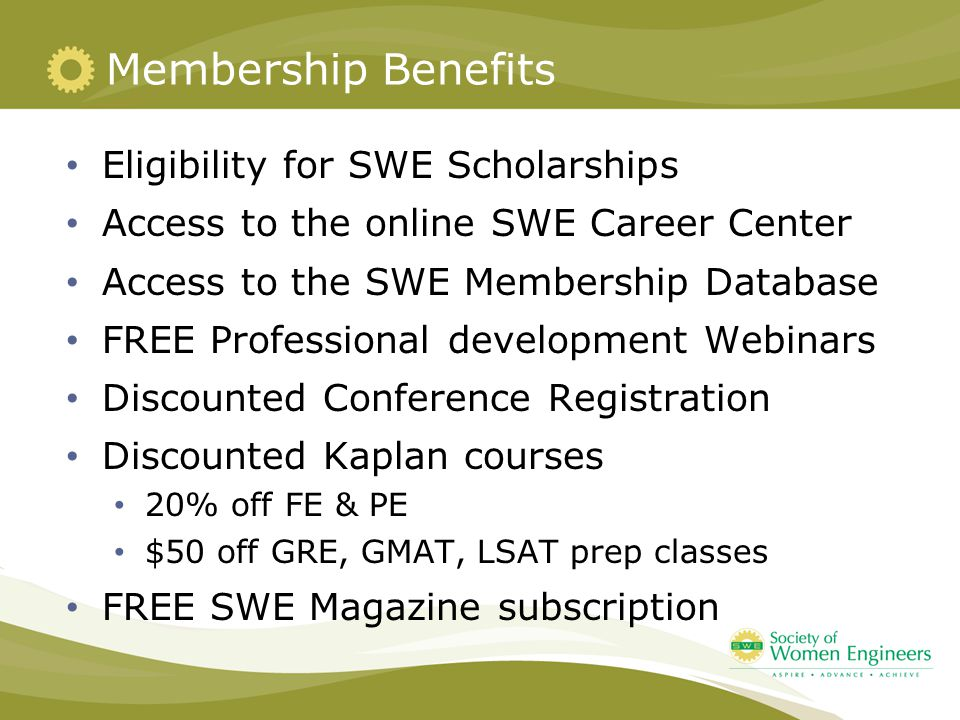 Membership Benefits Eligibility for SWE Scholarships Access to the online SWE Career Center Access to the SWE Membership Database FREE Professional development Webinars Discounted Conference Registration Discounted Kaplan courses 20% off FE & PE $50 off GRE, GMAT, LSAT prep classes FREE SWE Magazine subscription