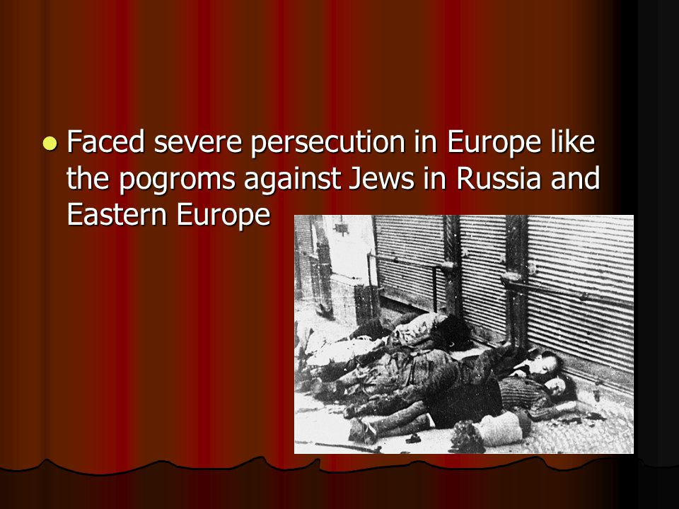 Faced severe persecution in Europe like the pogroms against Jews in Russia and Eastern Europe Faced severe persecution in Europe like the pogroms against Jews in Russia and Eastern Europe