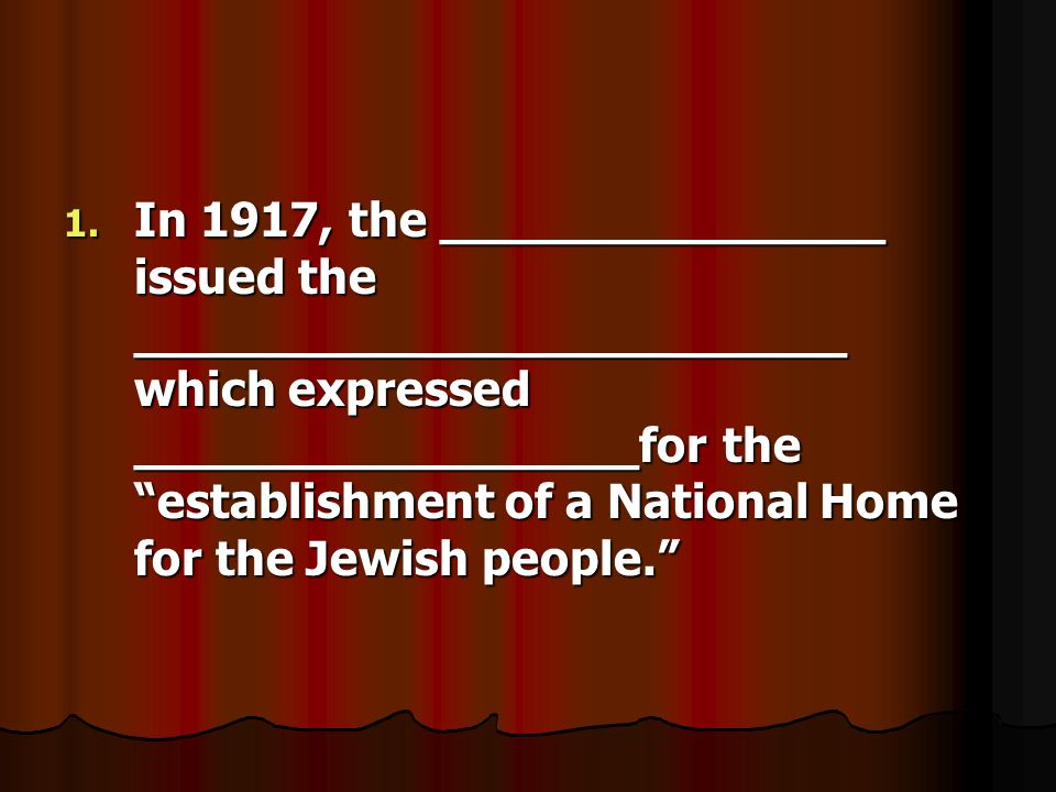 """1. In 1917, the _______________ issued the ________________________ which expressed _________________for the """"establishment of a National Home for the"""