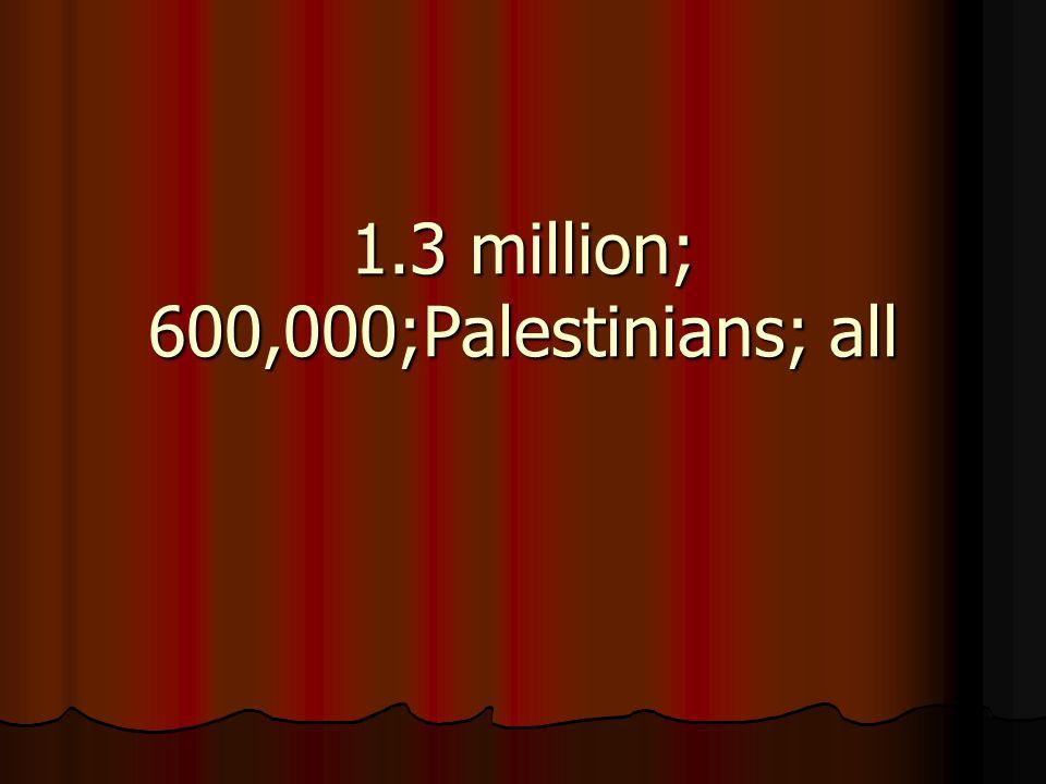 1.3 million; 600,000;Palestinians; all